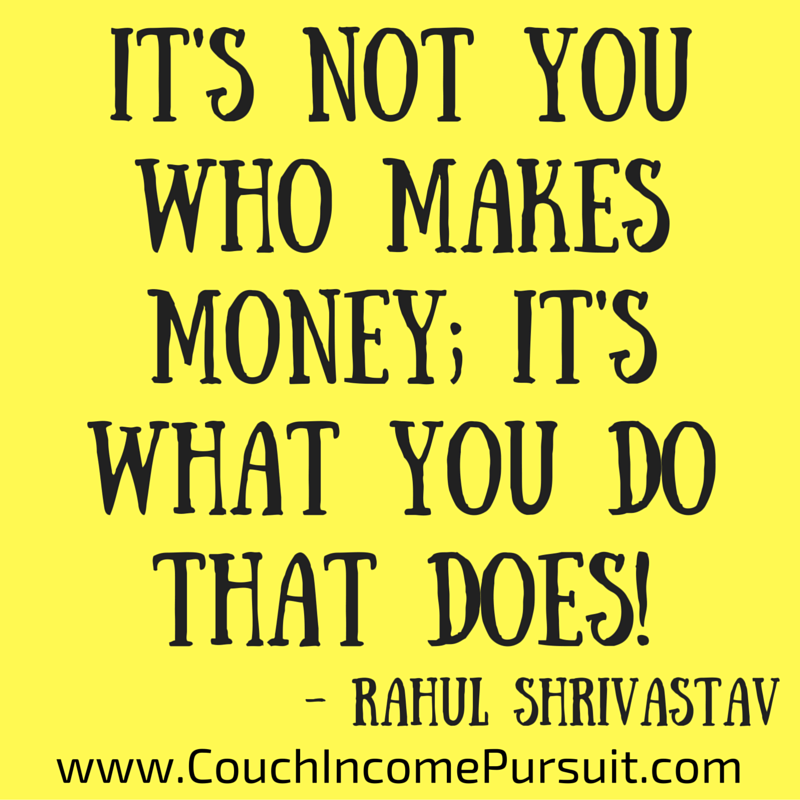 It's not you who makes money; it's what you do that does